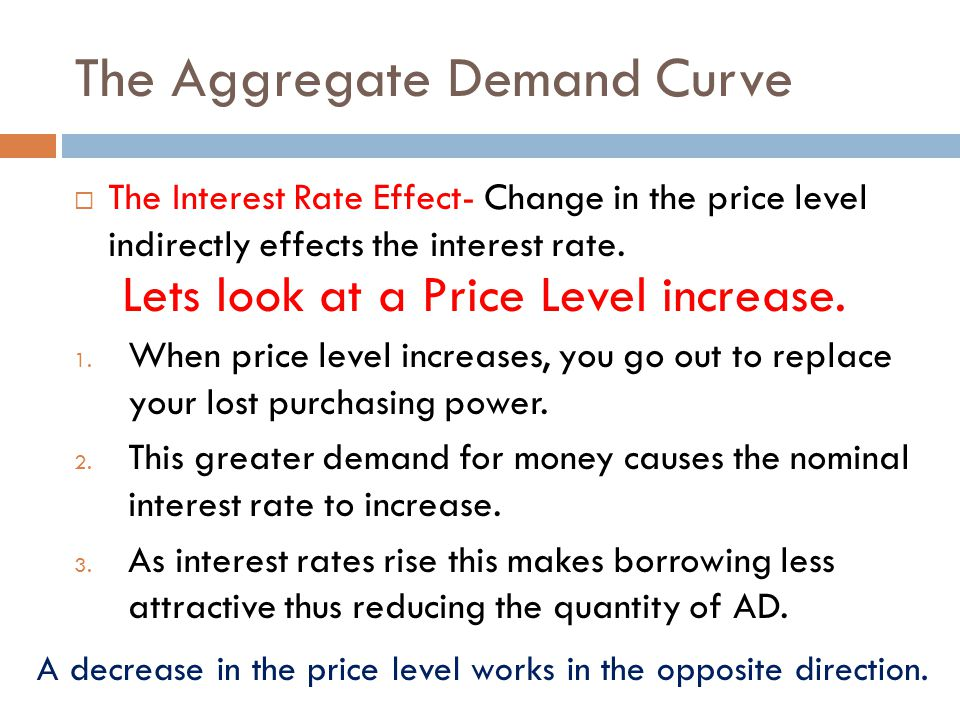 The Aggregate Demand Curve  The Interest Rate Effect- Change in the price level indirectly effects the interest rate. 1. When price level increases,
