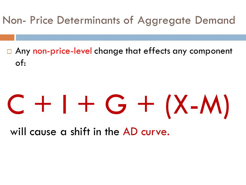 Non- Price Determinants of Aggregate Demand  Any non-price-level change that effects any component of: C + I + G + (X-M) will cause a shift in the AD