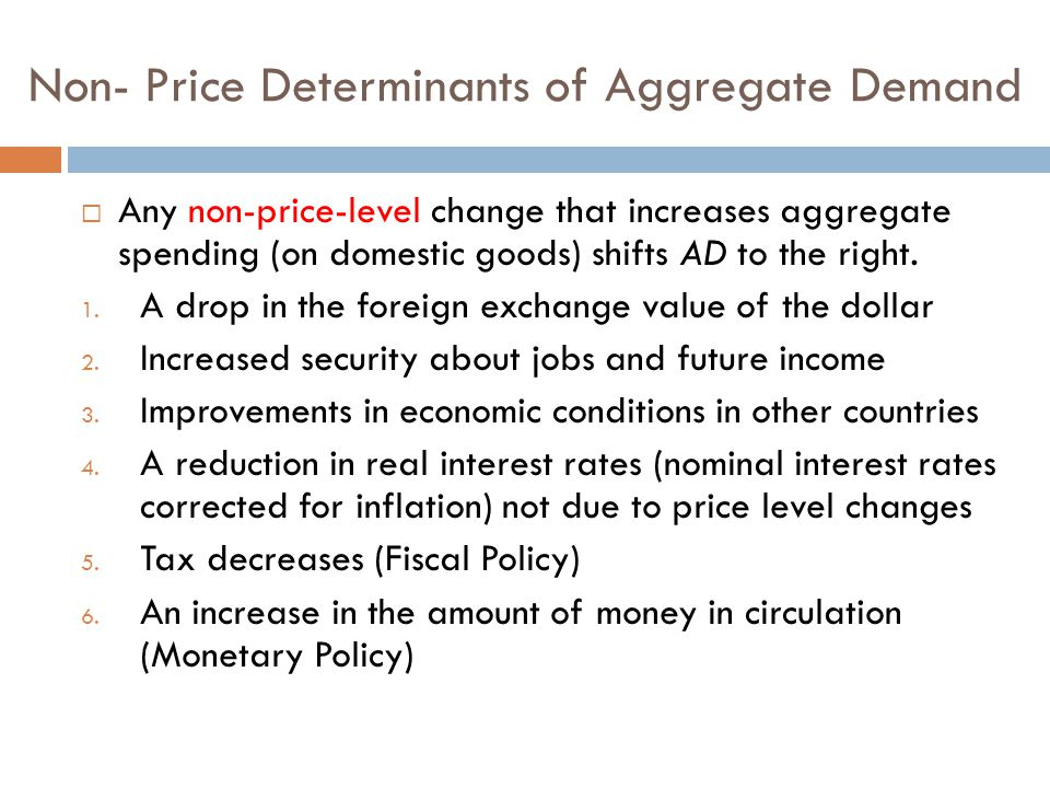 Non- Price Determinants of Aggregate Demand  Any non-price-level change that increases aggregate spending (on domestic goods) shifts AD to the right.