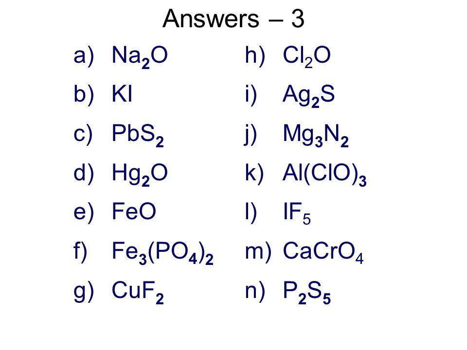 Answers – 1, 2 a)zinc sulfide b)iron(III) chloride c)calcium carbonate d)diphosporus pentoxide e)sodium cyanide f)dinitrogen difluoride g)magnesium hydrogen phosphate h)copper(II) bromate i)potassium oxide j)boron trifluoride 2 a) 2b) 4