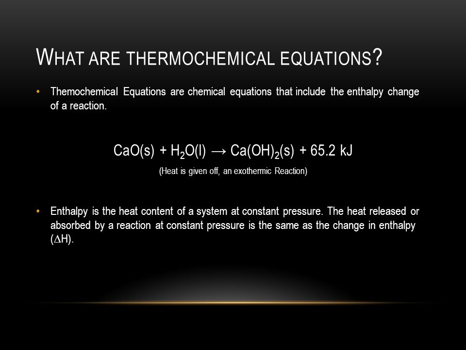 W HAT ARE THERMOCHEMICAL EQUATIONS ? Themochemical Equations are chemical equations that include the enthalpy change of a reaction. CaO(s) + H 2 O(l)