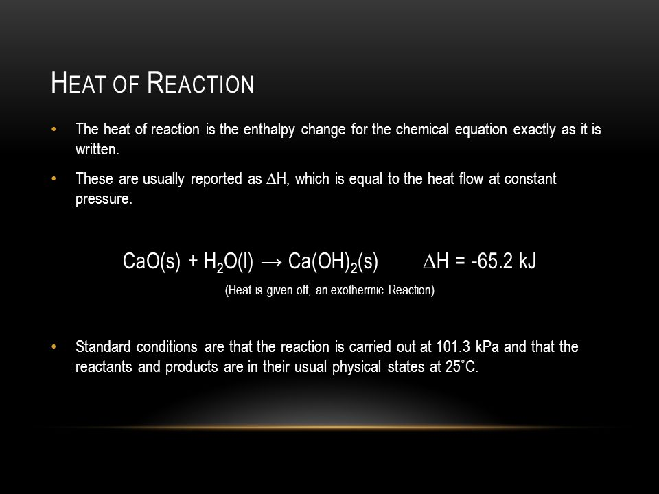 H EAT OF R EACTION The heat of reaction is the enthalpy change for the chemical equation exactly as it is written.