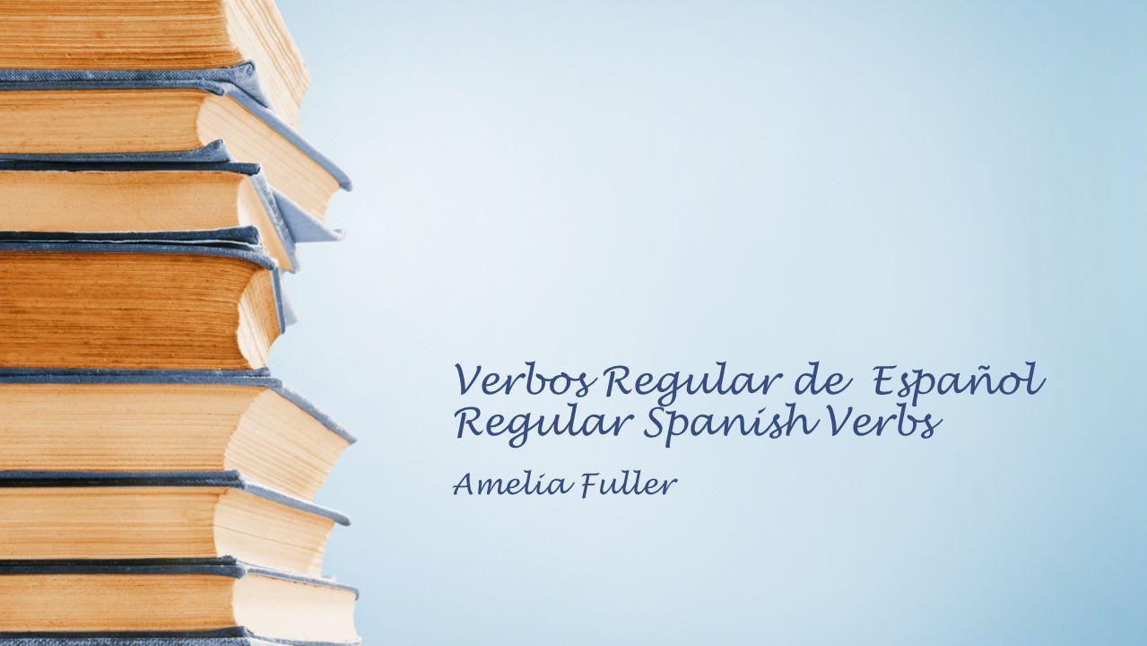 Verbos Regular de Español Regular Spanish Verbs Amelia Fuller