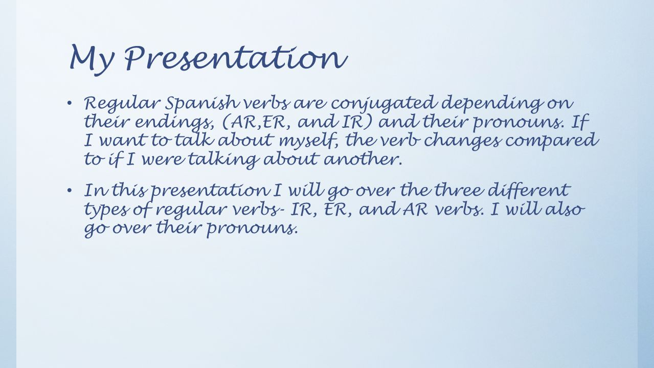 My Presentation Regular Spanish verbs are conjugated depending on their endings, (AR,ER, and IR) and their pronouns.
