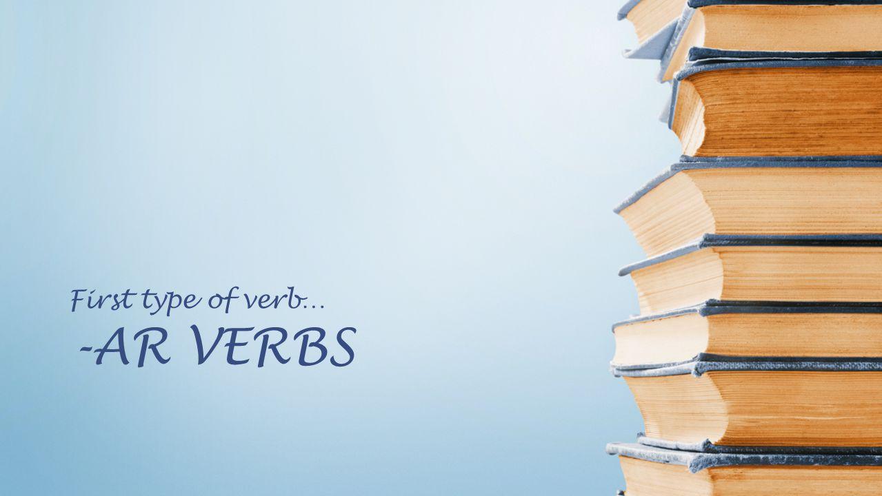 -AR VERBS First type of verb…
