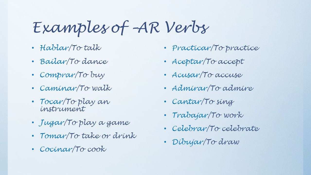 Examples of –AR Verbs Hablar/To talk Bailar/To dance Comprar/To buy Caminar/To walk Tocar/To play an instrument Jugar/To play a game Tomar/To take or drink Cocinar/To cook Practicar/To practice Aceptar/To accept Acusar/To accuse Admirar/To admire Cantar/To sing Trabajar/To work Celebrar/To celebrate Dibujar/To draw
