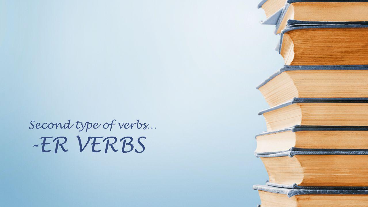 -ER VERBS Second type of verbs…