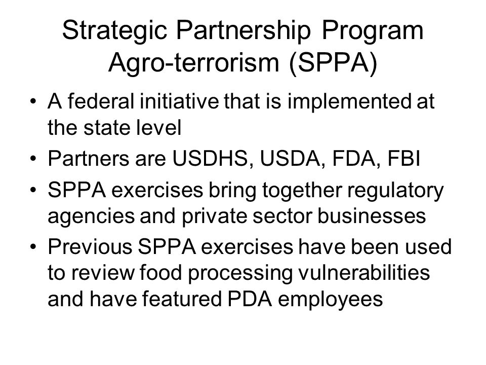 Strategic Partnership Program Agro-terrorism (SPPA) A federal initiative that is implemented at the state level Partners are USDHS, USDA, FDA, FBI SPP