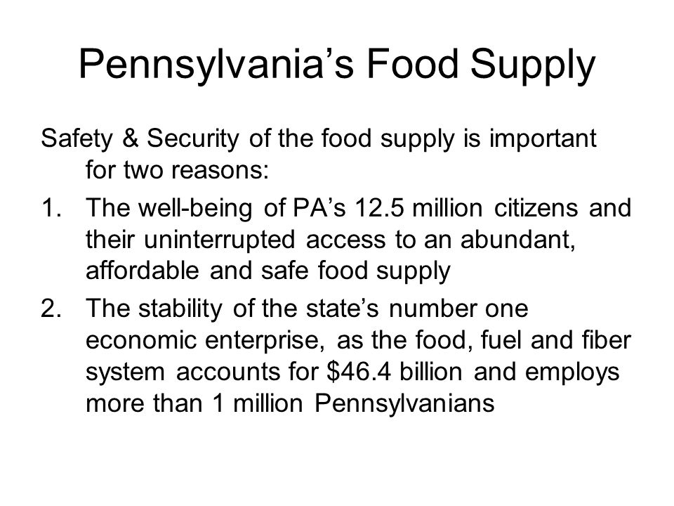 Pennsylvania's Food Supply Safety & Security of the food supply is important for two reasons: 1.The well-being of PA's 12.5 million citizens and their
