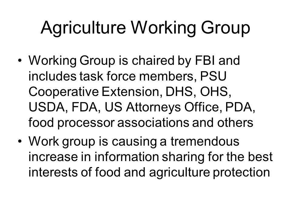 Agriculture Working Group Working Group is chaired by FBI and includes task force members, PSU Cooperative Extension, DHS, OHS, USDA, FDA, US Attorney