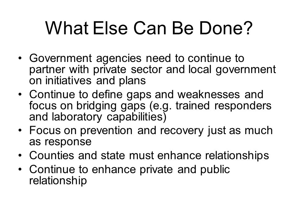 What Else Can Be Done? Government agencies need to continue to partner with private sector and local government on initiatives and plans Continue to d