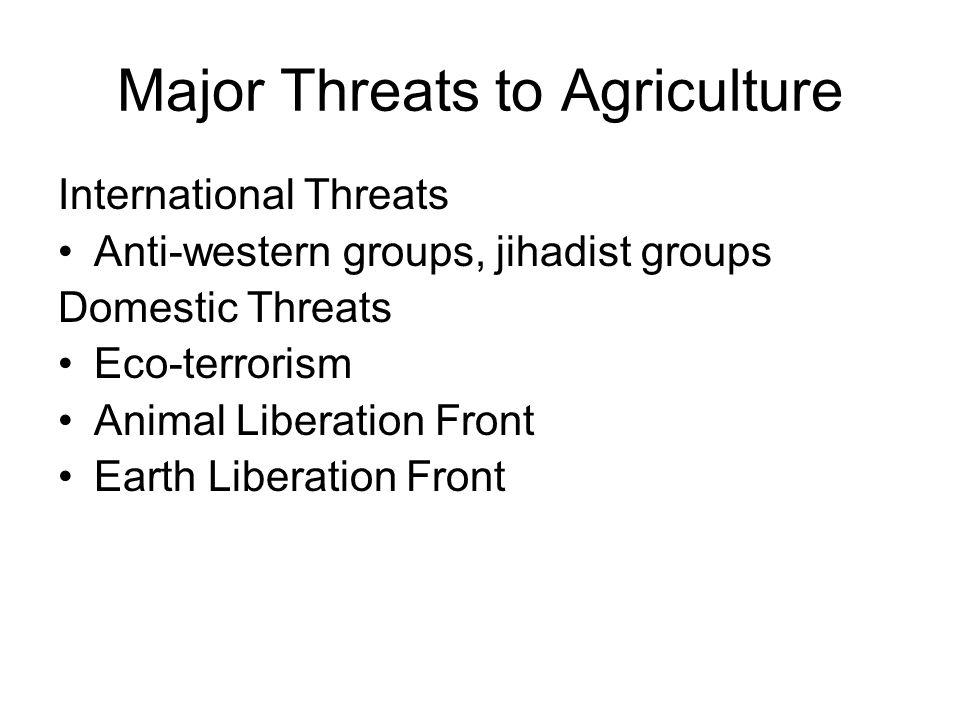 Major Threats to Agriculture International Threats Anti-western groups, jihadist groups Domestic Threats Eco-terrorism Animal Liberation Front Earth L
