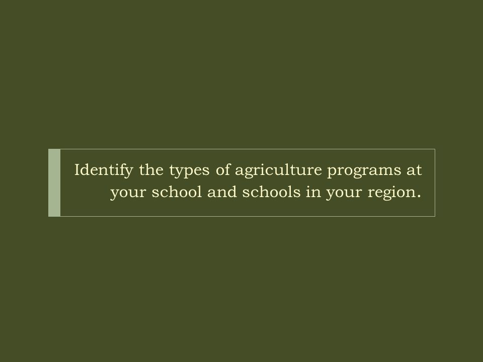 Identify the types of agriculture programs at your school and schools in your region.