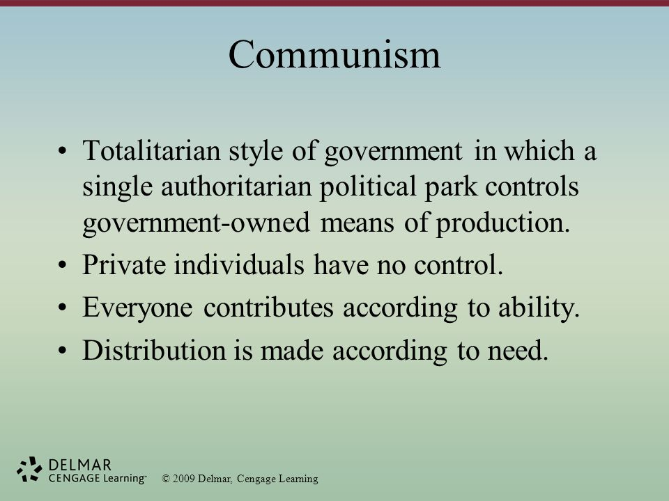 © 2009 Delmar, Cengage Learning Communism Totalitarian style of government in which a single authoritarian political park controls government-owned means of production.
