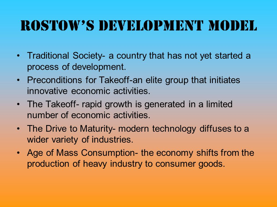 Rostow's development model Traditional Society- a country that has not yet started a process of development. Preconditions for Takeoff-an elite group