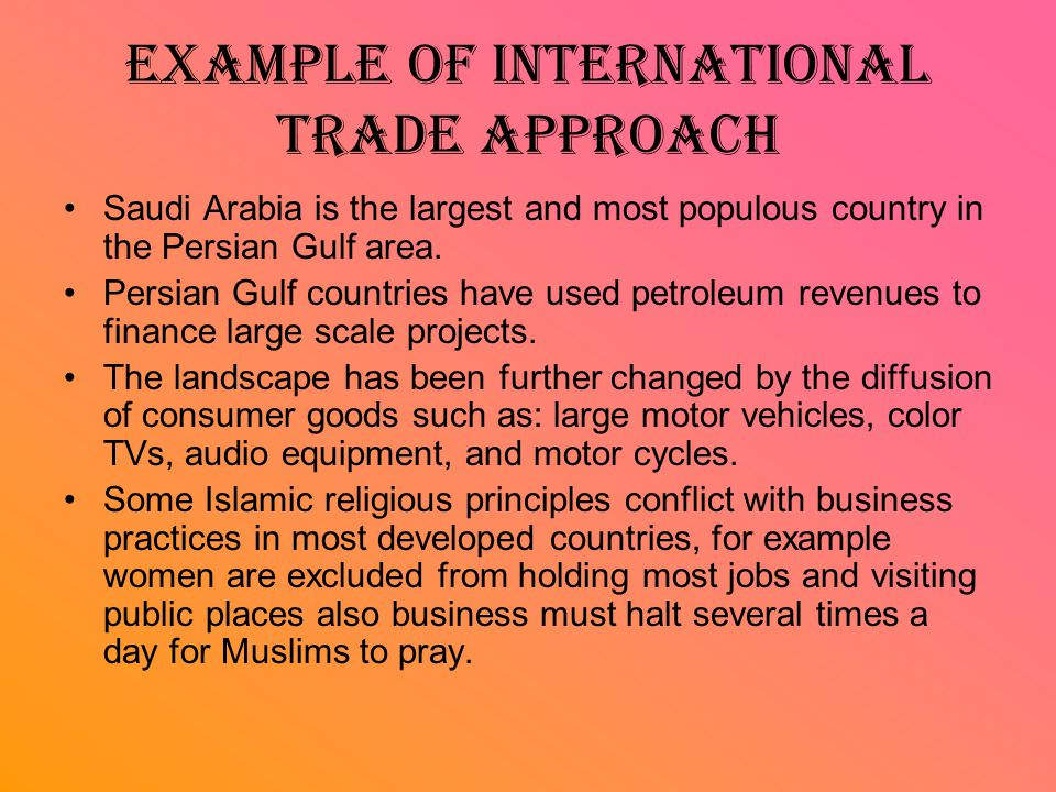 Example of international trade approach Saudi Arabia is the largest and most populous country in the Persian Gulf area. Persian Gulf countries have us