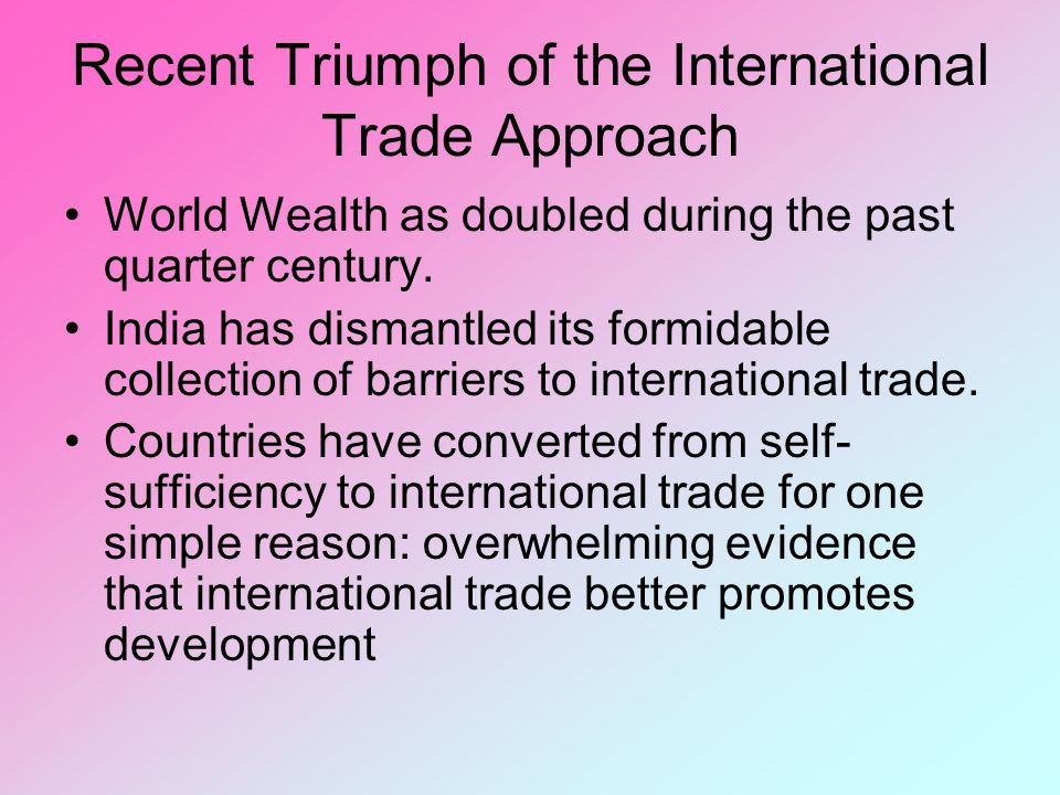 Recent Triumph of the International Trade Approach World Wealth as doubled during the past quarter century. India has dismantled its formidable collec