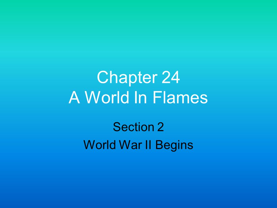 Chapter 24 A World In Flames Section 2 World War II Begins