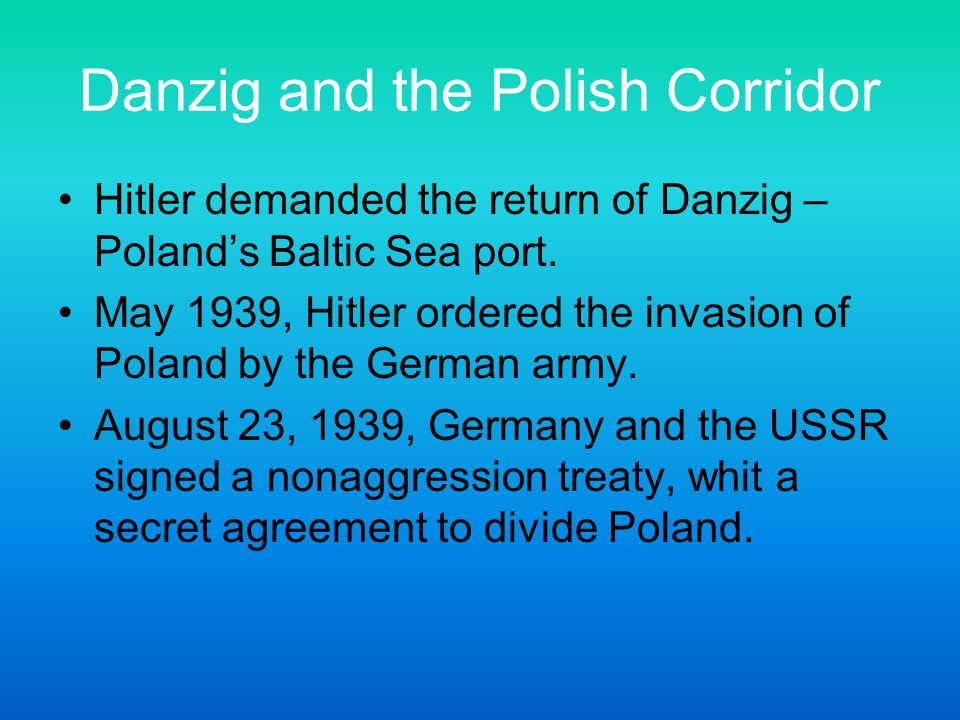 Danzig and the Polish Corridor Hitler demanded the return of Danzig – Poland's Baltic Sea port. May 1939, Hitler ordered the invasion of Poland by the