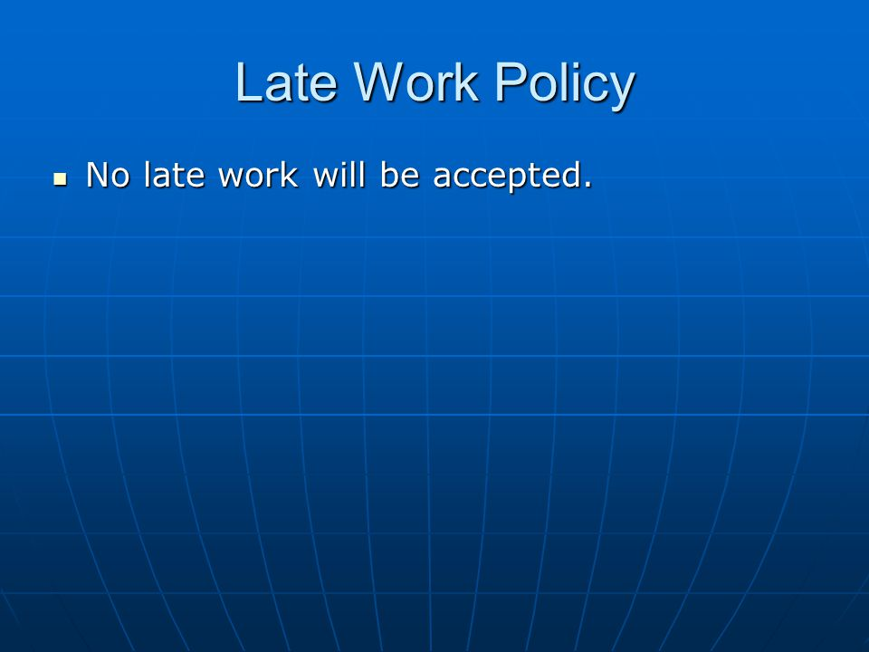 Late Work Policy No late work will be accepted. No late work will be accepted.