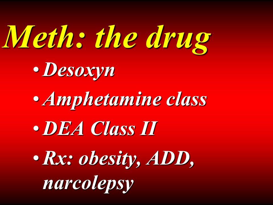 Meth: the drug DesoxynDesoxyn Amphetamine classAmphetamine class DEA Class IIDEA Class II Rx: obesity, ADD, narcolepsyRx: obesity, ADD, narcolepsy