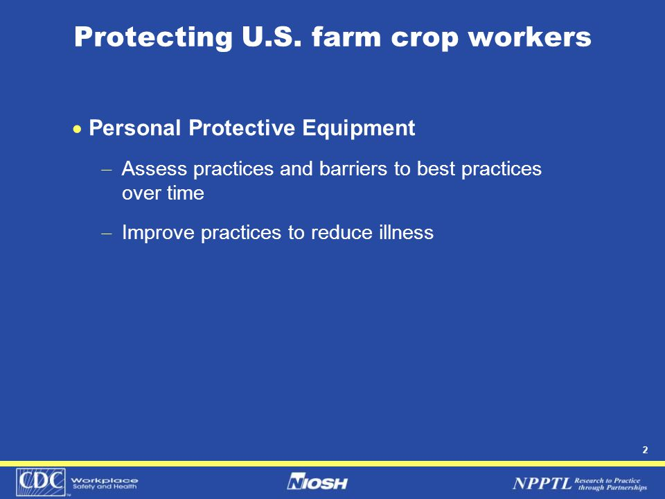 2 Protecting U.S. farm crop workers  Personal Protective Equipment  Assess practices and barriers to best practices over time  Improve practices to