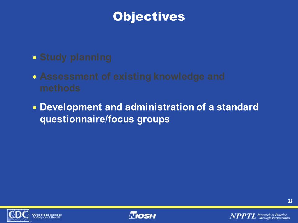 22 Objectives  Study planning  Assessment of existing knowledge and methods  Development and administration of a standard questionnaire/focus group