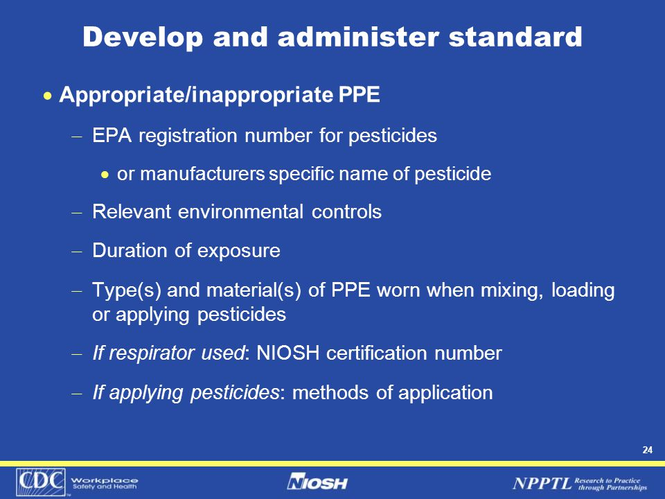 24 Develop and administer standard  Appropriate/inappropriate PPE  EPA registration number for pesticides  or manufacturers specific name of pestic
