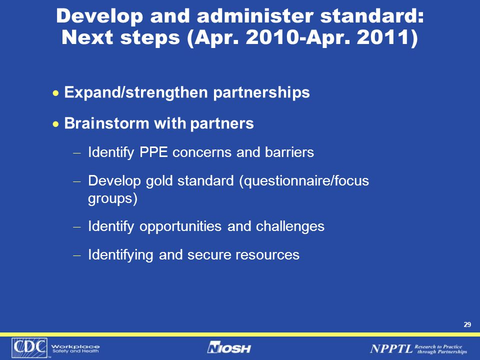 29 Develop and administer standard: Next steps (Apr. 2010-Apr. 2011)  Expand/strengthen partnerships  Brainstorm with partners  Identify PPE concer