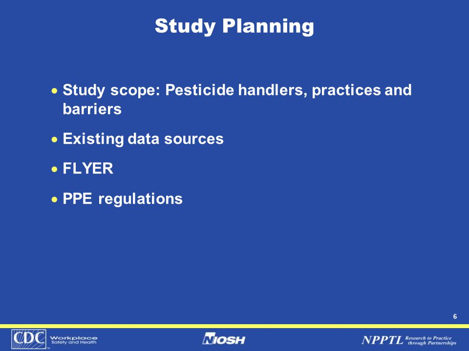 6 Study Planning  Study scope: Pesticide handlers, practices and barriers  Existing data sources  FLYER  PPE regulations