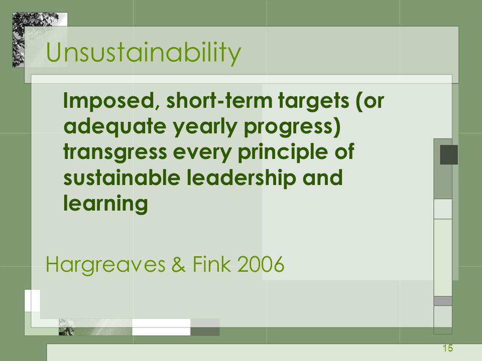 15 Unsustainability Imposed, short-term targets (or adequate yearly progress) transgress every principle of sustainable leadership and learning Hargreaves & Fink 2006