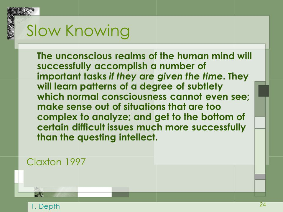 24 Slow Knowing The unconscious realms of the human mind will successfully accomplish a number of important tasks if they are given the time. They wil