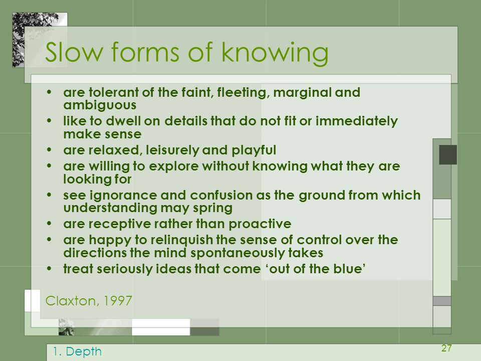 27 Slow forms of knowing are tolerant of the faint, fleeting, marginal and ambiguous like to dwell on details that do not fit or immediately make sense are relaxed, leisurely and playful are willing to explore without knowing what they are looking for see ignorance and confusion as the ground from which understanding may spring are receptive rather than proactive are happy to relinquish the sense of control over the directions the mind spontaneously takes treat seriously ideas that come 'out of the blue' Claxton, 1997 1.