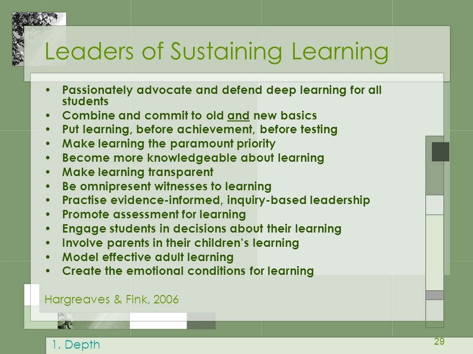 29 Leaders of Sustaining Learning Passionately advocate and defend deep learning for all students Combine and commit to old and new basics Put learning, before achievement, before testing Make learning the paramount priority Become more knowledgeable about learning Make learning transparent Be omnipresent witnesses to learning Practise evidence-informed, inquiry-based leadership Promote assessment for learning Engage students in decisions about their learning Involve parents in their children's learning Model effective adult learning Create the emotional conditions for learning Hargreaves & Fink, 2006 1.