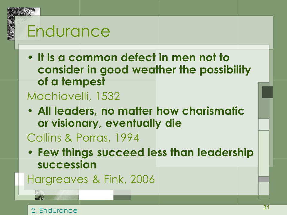31 Endurance It is a common defect in men not to consider in good weather the possibility of a tempest Machiavelli, 1532 All leaders, no matter how charismatic or visionary, eventually die Collins & Porras, 1994 Few things succeed less than leadership succession Hargreaves & Fink, 2006 2.