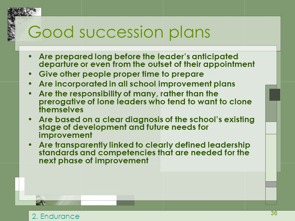 36 Good succession plans Are prepared long before the leader's anticipated departure or even from the outset of their appointment Give other people proper time to prepare Are incorporated in all school improvement plans Are the responsibility of many, rather than the prerogative of lone leaders who tend to want to clone themselves Are based on a clear diagnosis of the school's existing stage of development and future needs for improvement Are transparently linked to clearly defined leadership standards and competencies that are needed for the next phase of improvement 2.
