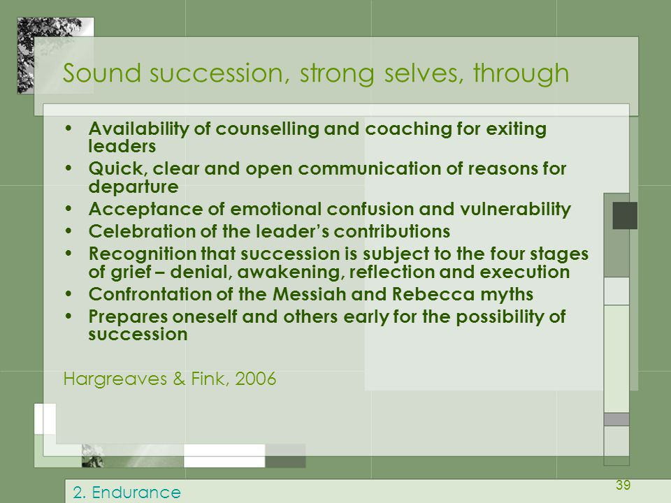 39 Sound succession, strong selves, through Availability of counselling and coaching for exiting leaders Quick, clear and open communication of reason