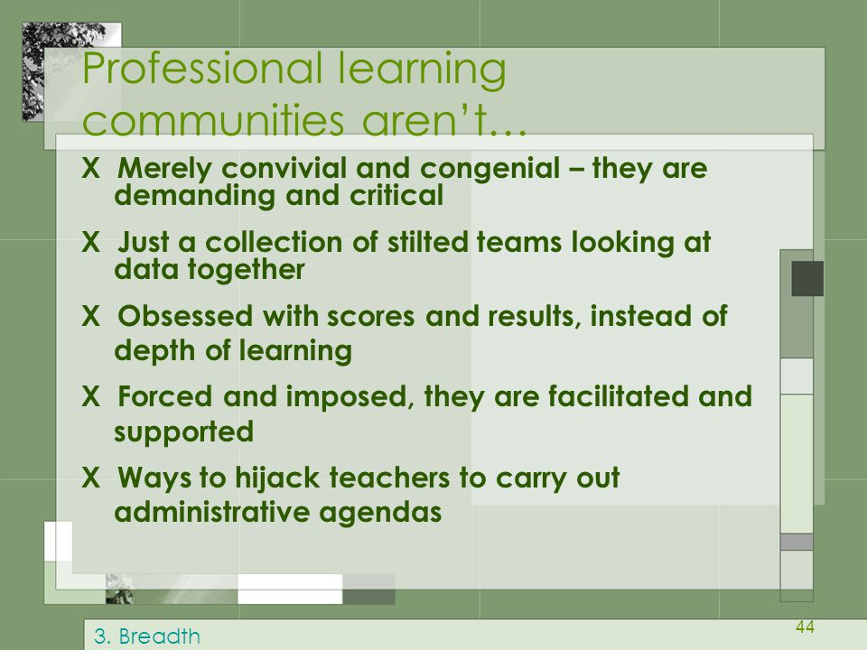 44 Professional learning communities aren't… X Merely convivial and congenial – they are demanding and critical X Just a collection of stilted teams looking at data together X Obsessed with scores and results, instead of depth of learning X Forced and imposed, they are facilitated and supported X Ways to hijack teachers to carry out administrative agendas 3.