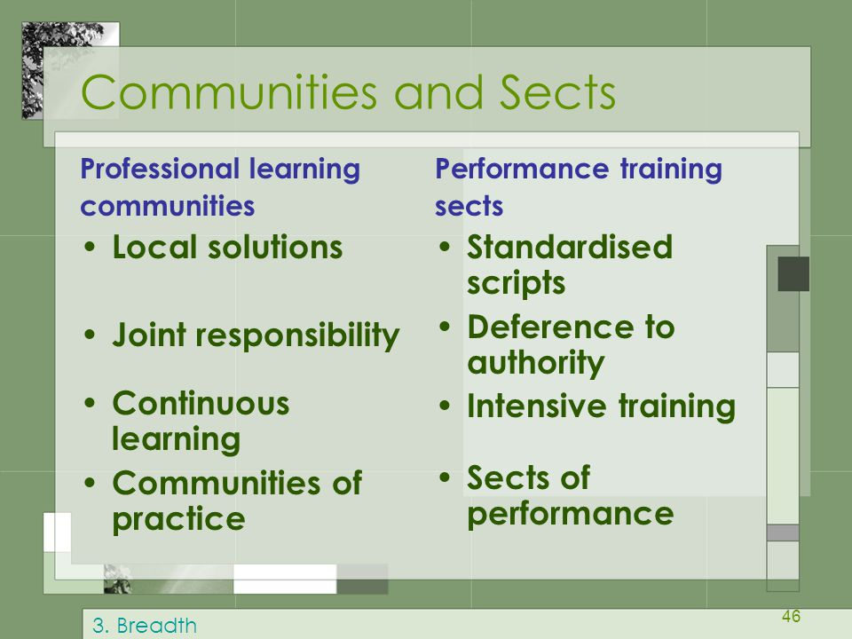 46 Communities and Sects Professional learning communities Local solutions Joint responsibility Continuous learning Communities of practice Performance training sects Standardised scripts Deference to authority Intensive training Sects of performance 3.