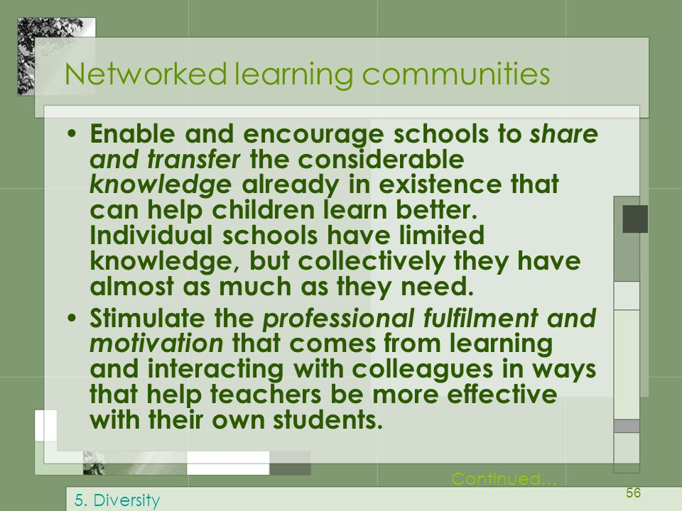 56 Networked learning communities Enable and encourage schools to share and transfer the considerable knowledge already in existence that can help children learn better.