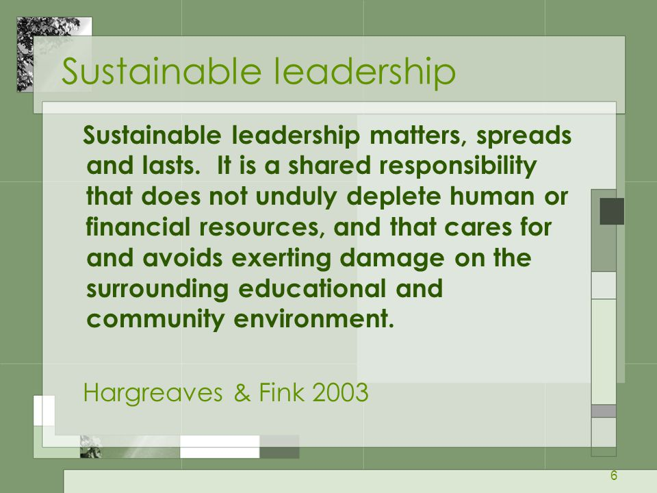 6 Sustainable leadership Sustainable leadership matters, spreads and lasts.