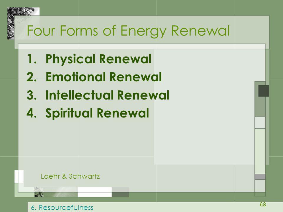 68 Four Forms of Energy Renewal 1.Physical Renewal 2.Emotional Renewal 3.Intellectual Renewal 4.Spiritual Renewal Loehr & Schwartz 6. Resourcefulness