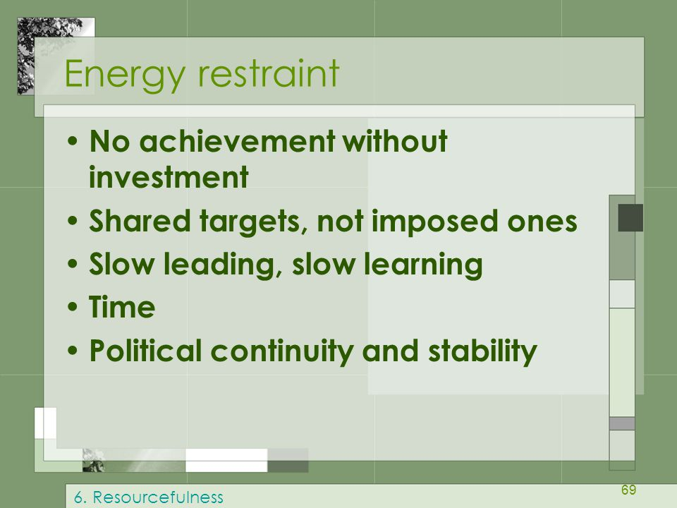 69 Energy restraint No achievement without investment Shared targets, not imposed ones Slow leading, slow learning Time Political continuity and stabi