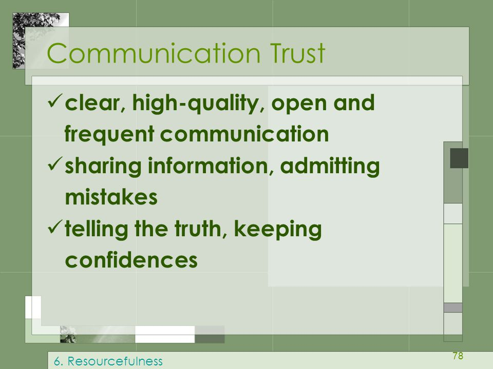 78 Communication Trust clear, high-quality, open and frequent communication sharing information, admitting mistakes telling the truth, keeping confide
