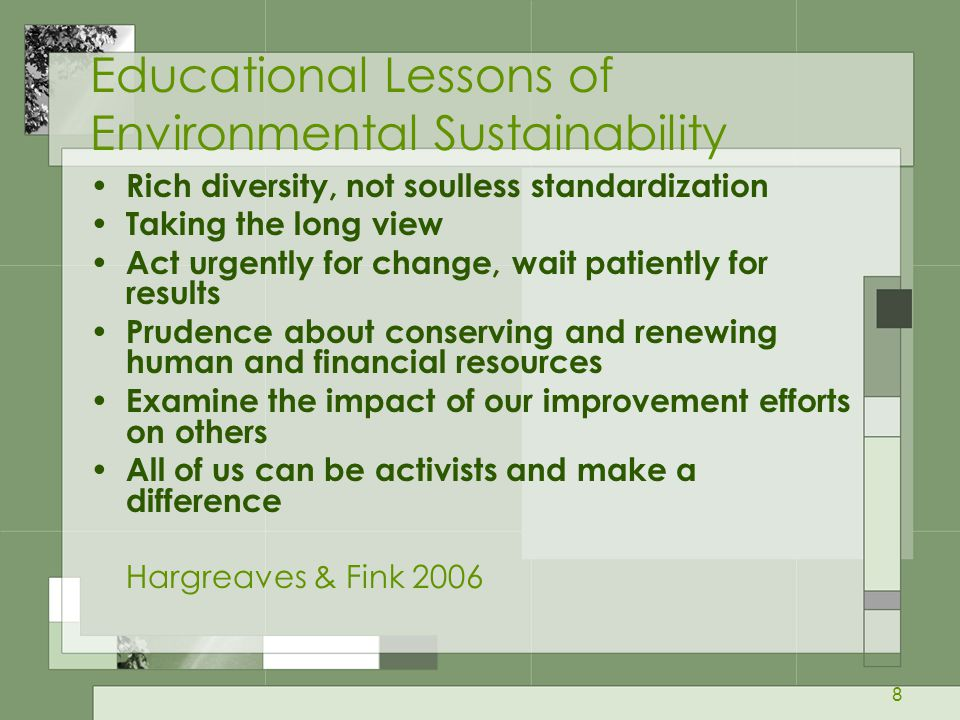 8 Educational Lessons of Environmental Sustainability Rich diversity, not soulless standardization Taking the long view Act urgently for change, wait patiently for results Prudence about conserving and renewing human and financial resources Examine the impact of our improvement efforts on others All of us can be activists and make a difference Hargreaves & Fink 2006