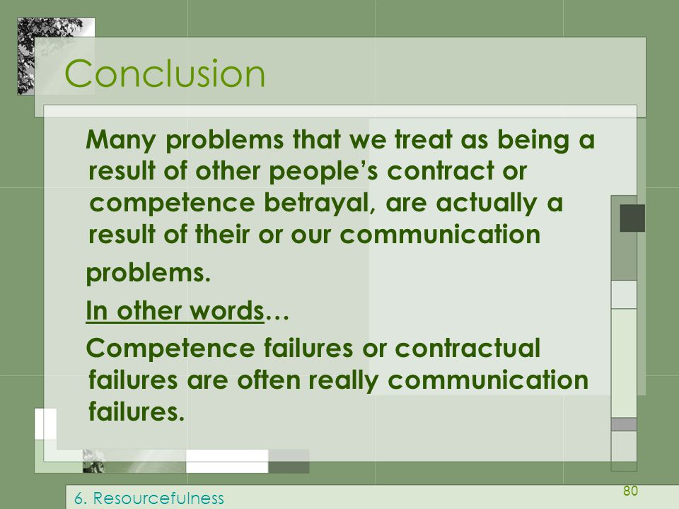 80 Conclusion Many problems that we treat as being a result of other people's contract or competence betrayal, are actually a result of their or our communication problems.