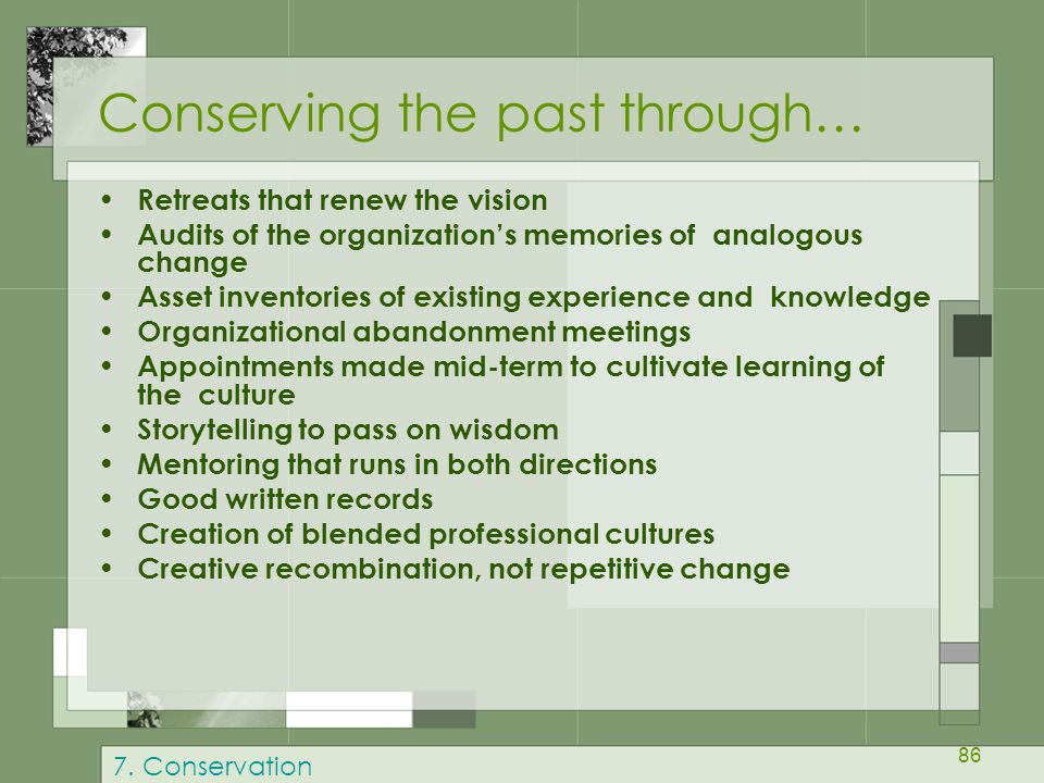 86 Conserving the past through… Retreats that renew the vision Audits of the organization's memories of analogous change Asset inventories of existing experience and knowledge Organizational abandonment meetings Appointments made mid-term to cultivate learning of the culture Storytelling to pass on wisdom Mentoring that runs in both directions Good written records Creation of blended professional cultures Creative recombination, not repetitive change 7.