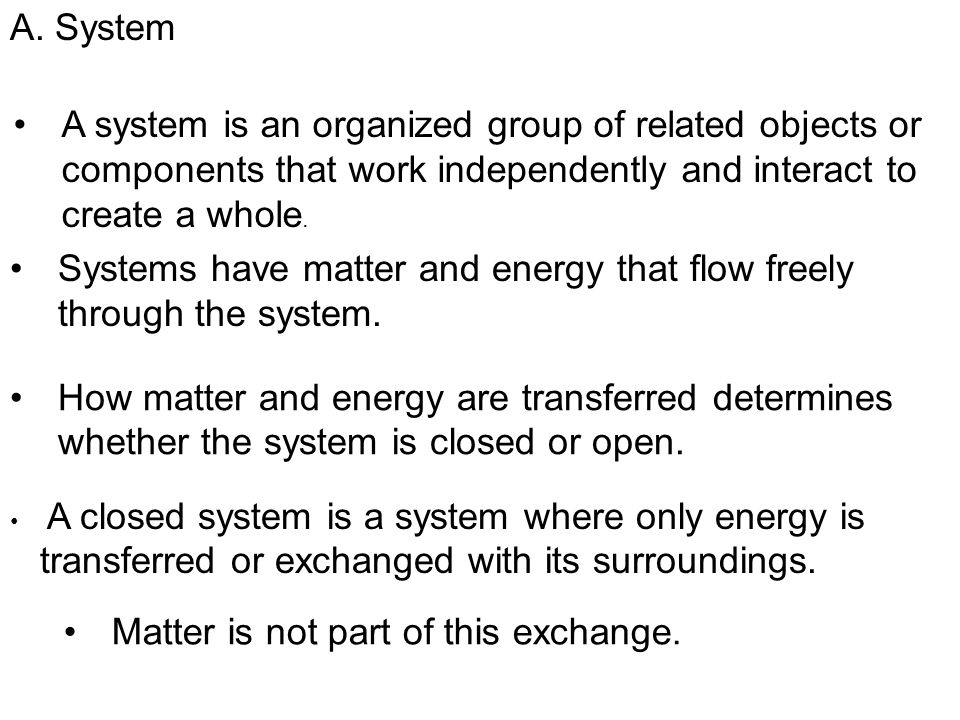 A system is an organized group of related objects or components that work independently and interact to create a whole. Systems have matter and energy