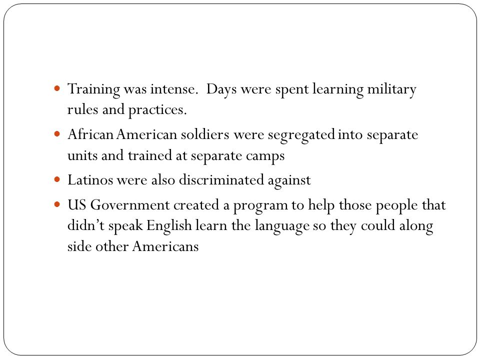 Training was intense. Days were spent learning military rules and practices. African American soldiers were segregated into separate units and trained