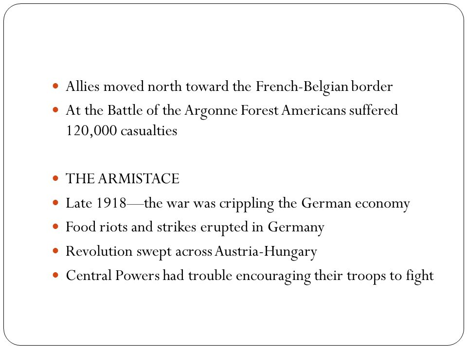 Allies moved north toward the French-Belgian border At the Battle of the Argonne Forest Americans suffered 120,000 casualties THE ARMISTACE Late 1918—